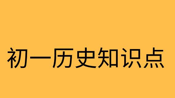人教版初一历史上册第一单元<史前时期-中国境内人类的活动>第1课知识点